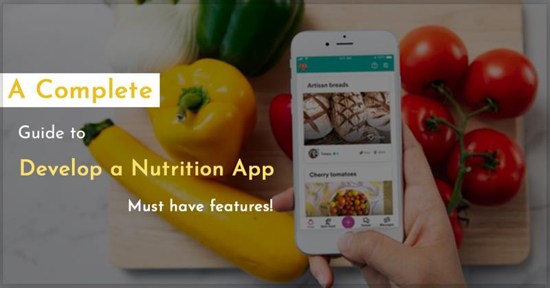 A Complete Guide to Developing a Nutrition App: Must-have Features!