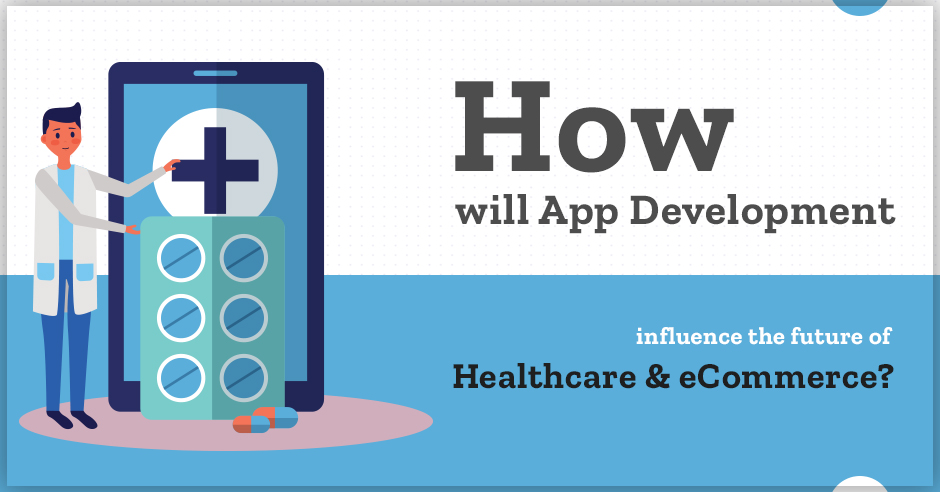 How Will App Development Influence the Future of E-commerce and Healthcare?