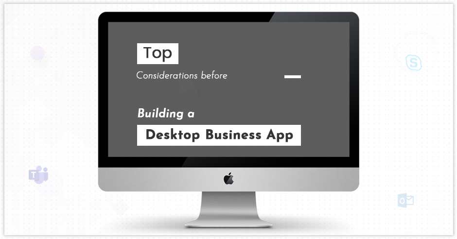 Top Considerations Before Building a Desktop Business App