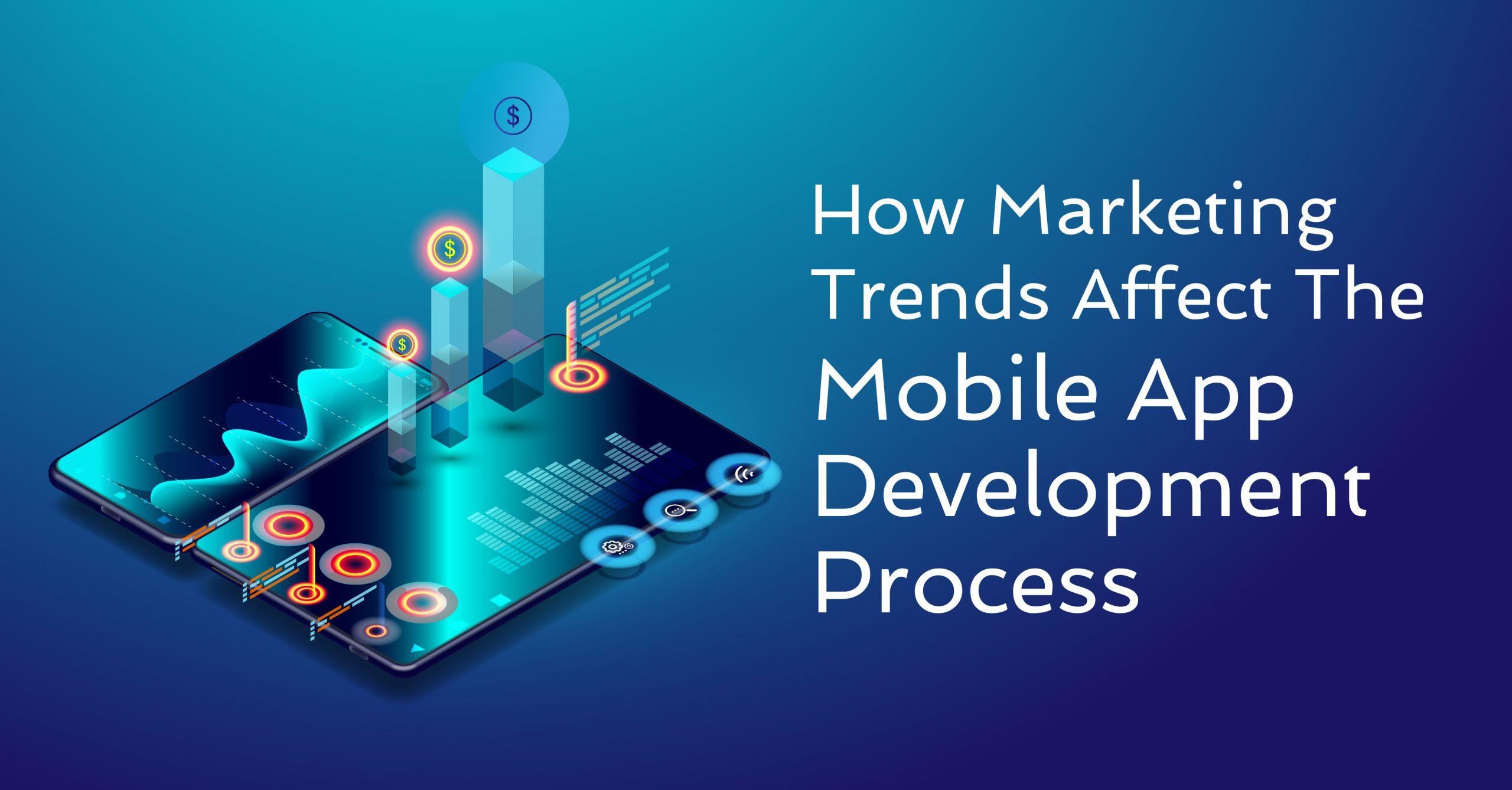 how-marketing-trends-affect-the-mobile-app-development-process